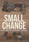 Small Change : A History of Everyday Coinage - Book