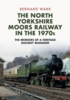 The North Yorkshire Moors Railway in the 1970s : The Memoirs of a Heritage Railway Manager - Book