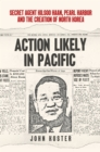 Action Likely in Pacific : Secret Agent Kilsoo Haan, Pearl Harbor and the Creation of North Korea - Book