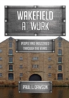 Wakefield at Work : People and Industries Through the Years - Book