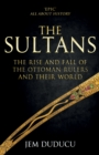 The Sultans : The Rise and Fall of the Ottoman Rulers and Their World: A 600-Year History - Book
