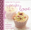 Bake Me I'm Yours . . . Cupcake Love : 20 Gorgeous Creations for Romantic Moments - eBook