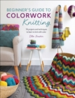 Beginner's Guide to Colorwork Knitting : 16 Projects and Techniques to Learn to Knit with Color - eBook
