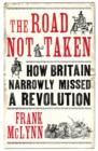 The Road Not Taken : How Britain Narrowly Missed a Revolution, 1381-1926 - eBook