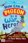 How Can a Pigeon Be a War Hero? And Other Very Important Questions and Answers About the First World War : Published in Association with Imperial War Museums - eBook