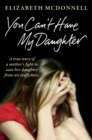 You Can't Have My Daughter : A true story of a mother's desperate fight to save her daughter from Oxford's sex traffickers. - eBook