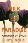 Milk of Paradise : A History of Opium - eBook