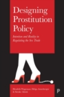 Designing Prostitution Policy : Intention and Reality in Regulating the Sex Trade - Book