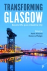 Transforming Glasgow : Beyond the Post-Industrial City - Book