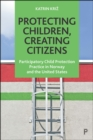 Protecting Children, Creating Citizens : Participatory Child Protection Practice in Norway and the United States - eBook