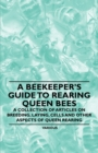 A Beekeeper's Guide to Rearing Queen Bees - A Collection of Articles on Breeding, Laying, Cells and Other Aspects of Queen Rearing - eBook