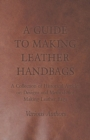 A Guide to Making Leather Handbags - A Collection of Historical Articles on Designs and Methods for Making Leather Bags - eBook