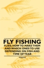 Fly Fishing - Flies; How to Make Them and Which Ones to Use Depending on Fish and Time of Year - eBook