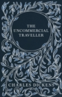The Uncommercial Traveller : With Appreciations and Criticisms By G. K. Chesterton - eBook
