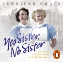 Yes Sister, No Sister : My Life as a Trainee Nurse in 1950s Yorkshire - eAudiobook