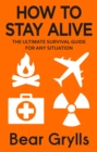 How to Stay Alive : The Ultimate Survival Guide for Any Situation - eBook