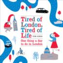 Tired of London, Tired of Life : One Thing A Day To Do in London - eBook