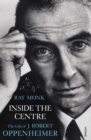 Inside The Centre : The Life of J. Robert Oppenheimer - eBook