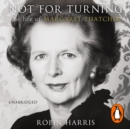 Not for Turning : The Life of Margaret Thatcher - eAudiobook