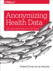 Anonymizing Health Data : Case Studies and Methods to Get You Started - eBook