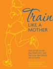 Train Like a Mother : How to Get Across Any Finish Line - and Not Lose Your Family, Job, or Sanity - eBook