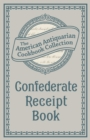 Confederate Receipt Book : A Compilation of Over One Hundred Receipts, Adapted to the Times - eBook