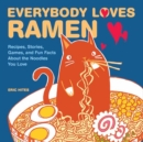 Everybody Loves Ramen : Recipes, Stories, Games, and Fun Facts About the Noodles You Love - Book