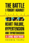 The Battle I Fought Against Heart Failure, Hypertension and Thyrotoxicosis : A Living Nightmare - eBook
