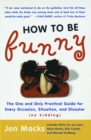 How to Be Funny : The One and Only Practical Guide for Every Occasion, Situation, and Disaster (no kidding) - eBook