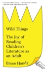 Wild Things : The Joy of Reading Children's Literature as an Adult - Book