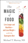 The Magic of Food : Live Longer and Healthier--and Lose Weight--with the Synergetic Diet - Book