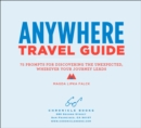 Anywhere Travel Guide : 75 Prompts for Discovering the Unexpected, Wherever Your Journey Leads - eBook