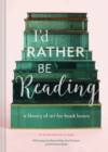 I'd Rather Be Reading : A Library of Art for Book Lovers - Book