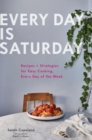 Every Day is Saturday : Recipes + Strategies for Easy Cooking, Every Day of the Week - Book