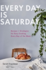 Every Day is Saturday : Recipes + Strategies for Easy Cooking, Every Day of the Week - eBook