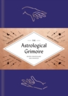 The Astrological Grimoire : Timeless Horoscopes, Modern Rituals, and Creative Altars for Self-Discovery - Book
