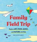 Family Field Trip : Explore Art, Food, Music, and Nature with Kids - eBook