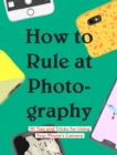 How to Rule at Photography : 50 Tips and Tricks for Using Your Phone's Camera - eBook