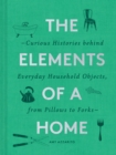 The Elements of a Home : Curious Histories behind Everyday Household Objects, from Pillows to Forks - eBook