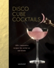 Disco Cube Cocktails : 100+ innovative recipes for artful ice and drinks
