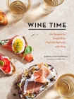 Wine Time : 70+ Recipes for Simple Bites That Pair Perfectly with Wine