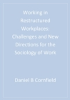 Working in Restructured Workplaces : Challenges and New Directions for the Sociology of Work - eBook
