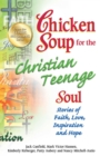 Chicken Soup for the Christian Teenage Soul : Stories to Open the Hearts of Christian Teens - eBook