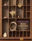 Creative Wax Carving : A Modern Approach to an Ancient Craft with 15 Jewelry Projects - Book