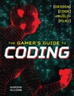 The Gamer's Guide to Coding : Design, Code, Build, Play - Book
