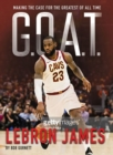 G.O.A.T. - Lebron James : Making the Case for the Greatest of All Time - Book