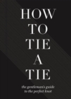 How To Tie A Tie : The Gentleman's Guide to the Perfect Knot - Book