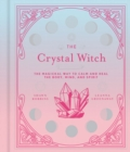 The Crystal Witch : The Magickal Way to Calm and Heal the Body, Mind, and Spirit - Book