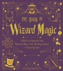 The Book of Wizard Magic : In Which the Apprentice Finds Marvelous Magic Tricks, Mystifying Illusions & Astonishing Tales - Book