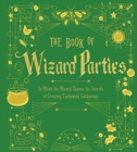 The Book of Wizard Parties : In Which the Wizard Shares the Secrets of Creating Enchanted Gatherings - Book